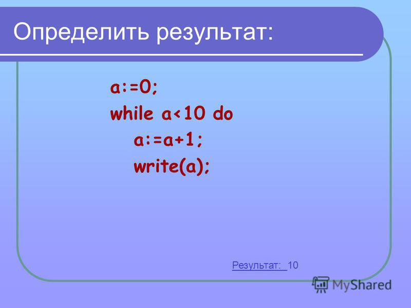 Определить результат: a:=0; while a<10 do a:=a+1; write(a); Результат: 10