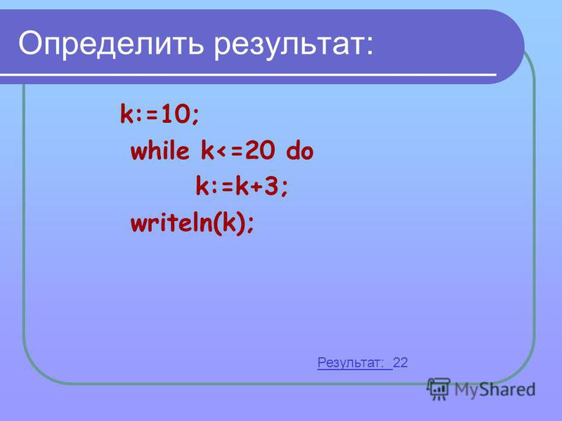Определить результат: k:=10; while k<=20 do k:=k+3; writeln(k); Результат: 22