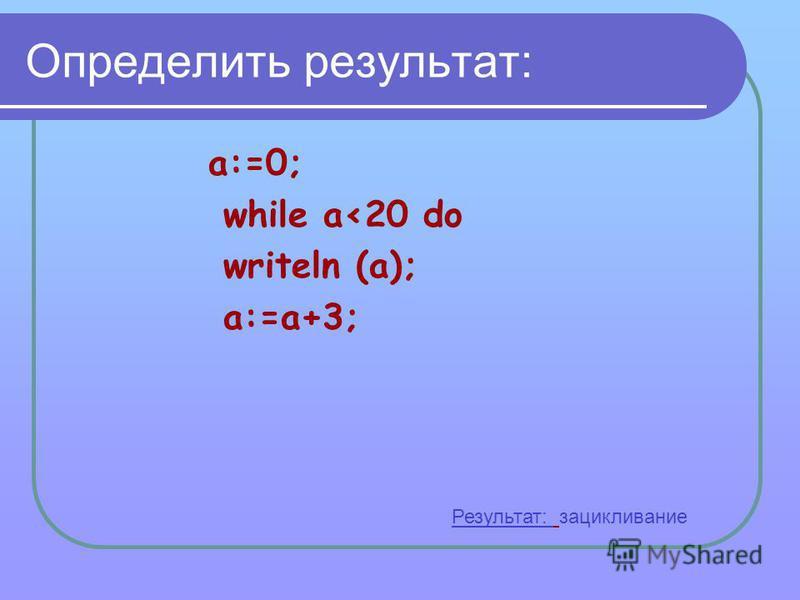 Определить результат: a:=0; while a<20 do writeln (a); a:=a+3; Результат: зацикливание