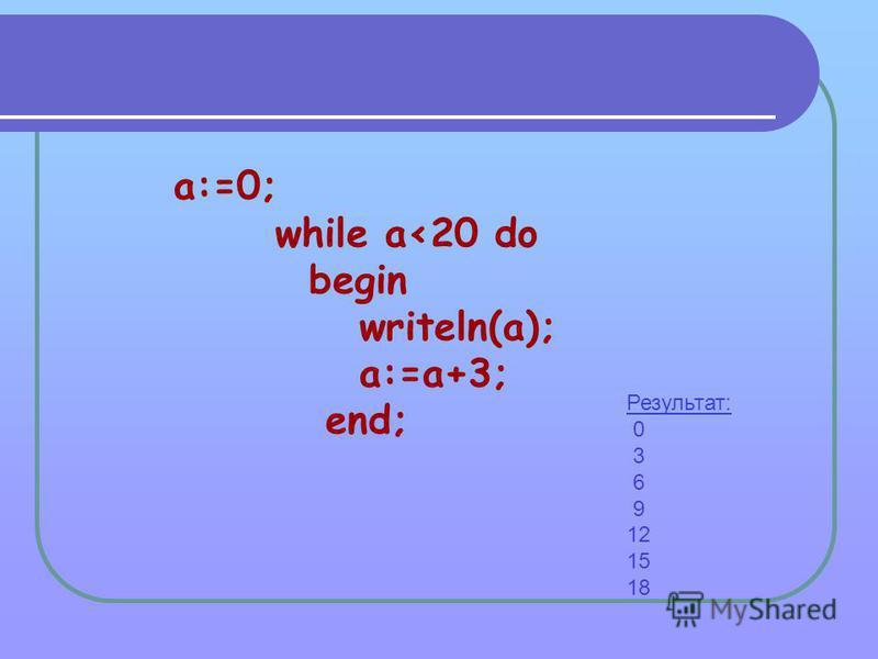 a:=0; while a<20 do begin writeln(a); a:=a+3; end; Результат: 0 3 6 9 12 15 18
