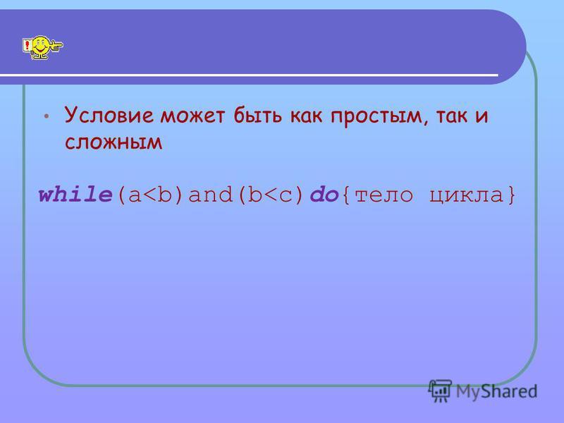 Условие может быть как простым, так и сложным while(a<b)and(b<c)do{тело цикла}