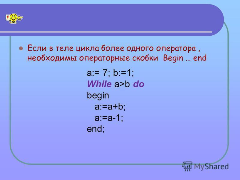 Если в теле цикла более одного оператора, необходимы операторные скобки Begin … end a:= 7; b:=1; While a>b do begin a:=a+b; a:=a-1; end;