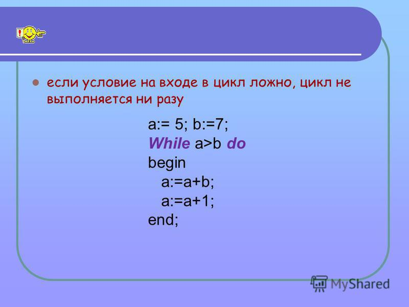 если условие на входе в цикл ложно, цикл не выполняется ни разу a:= 5; b:=7; While a>b do begin a:=a+b; a:=a+1; end;