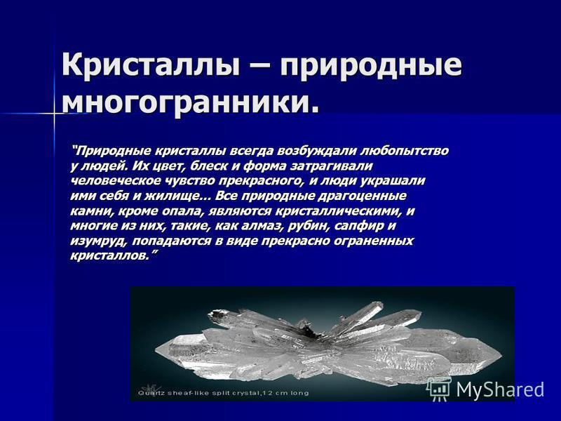 Кристаллы – природные многогранники. Природные кристаллы всегда возбуждали любопытство у людей. Их цвет, блеск и форма затрагивали человеческое чувство прекрасного, и люди украшали ими себя и жилище… Все природные драгоценные камни, кроме опала, явля