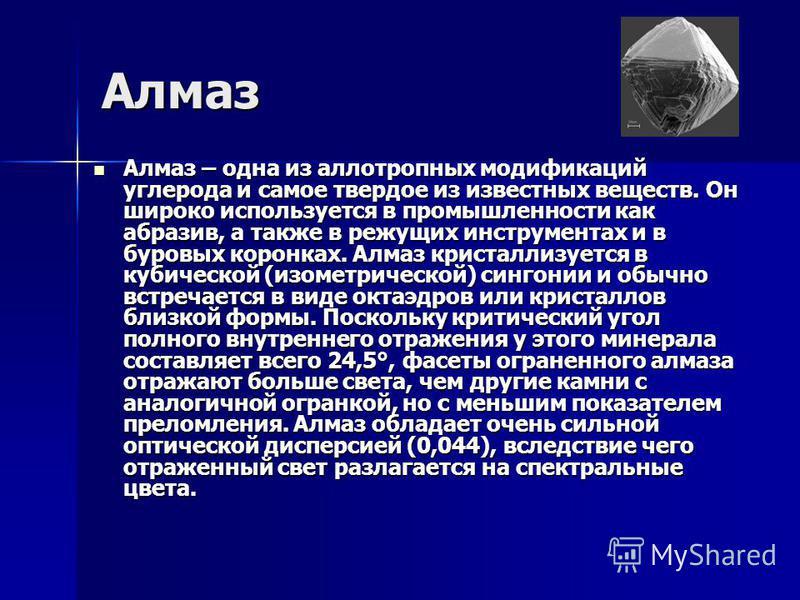 Алмаз Алмаз – одна из аллотропных модификаций углерода и самое твердое из известных веществ. Он широко используется в промышленности как абразив, а также в режущих инструментах и в буровых коронках. Алмаз кристаллизуется в кубической (изометрической)