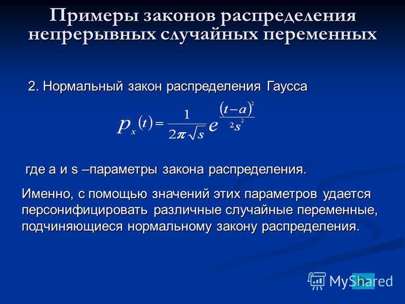 Примеры законов распределения непрерывных случайных переменных 2. Нормальный закон распределения Гаусса где a и s –параметры закона распределения. где a и s –параметры закона распределения. Именно, с помощью значений этих параметров удается персонифи