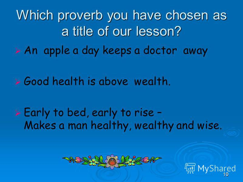 10 Which proverb you have chosen as a title of our lesson? An apple a day keeps a doctor away Good health is above wealth. Early to bed, early to rise – Makes a man healthy, wealthy and wise.