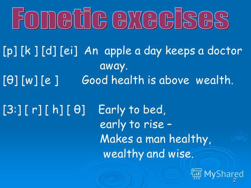 2 [p] [k ] [d] [ei] An apple a day keeps a doctor away. [θ] [w] [e ] Good health is above wealth. [З:] [ r] [ h] [ θ] Early to bed, early to rise – Makes a man healthy, wealthy and wise.