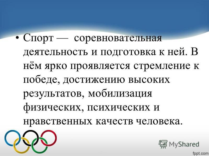 Спорт соревновательная деятельность и подготовка к ней. В нём ярко проявляется стремление к победе, достижению высоких результатов, мобилизация физических, психических и нравственных качеств человека.
