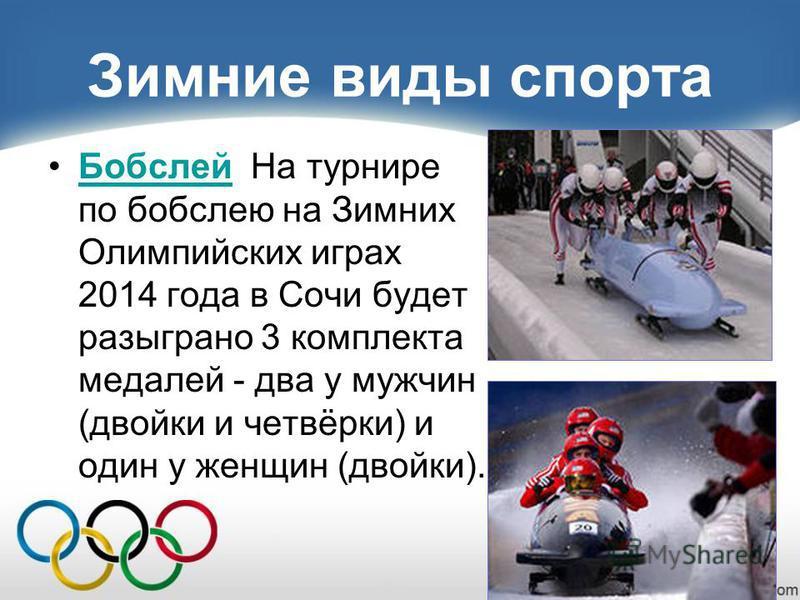 Зимние виды спорта Бобслей На турнире по бобслею на Зимних Олимпийских играх 2014 года в Сочи будет разыграно 3 комплекта медалей - два у мужчин (двойки и четвёрки) и один у женщин (двойки).Бобслей
