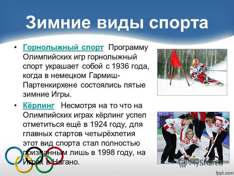 Зимние виды спорта Горнолыжный спорт Программу Олимпийских игр горнолыжный спорт украшает собой с 1936 года, когда в немецком Гармиш- Партенкирхене состоялись пятые зимние Игры.Горнолыжный спорт Кёрлинг Несмотря на то что на Олимпийских играх кёрлинг
