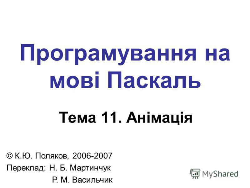 Програмування на мові Паскаль Тема 11. Анімація © К.Ю. Поляков, 2006-2007 Переклад: Н. Б. Мартинчук Р. М. Васильчик