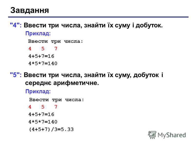 Завдання 4: Ввести три числа, знайти їх суму і добуток. Приклад: Ввести три числа: 4 5 7 4+5+7=16 4*5*7=140 5: Ввести три числа, знайти їх суму, добуток і середнє арифметичне. Приклад: Ввести три числа: 4 5 7 4+5+7=16 4*5*7=140 (4+5+7)/3=5.33