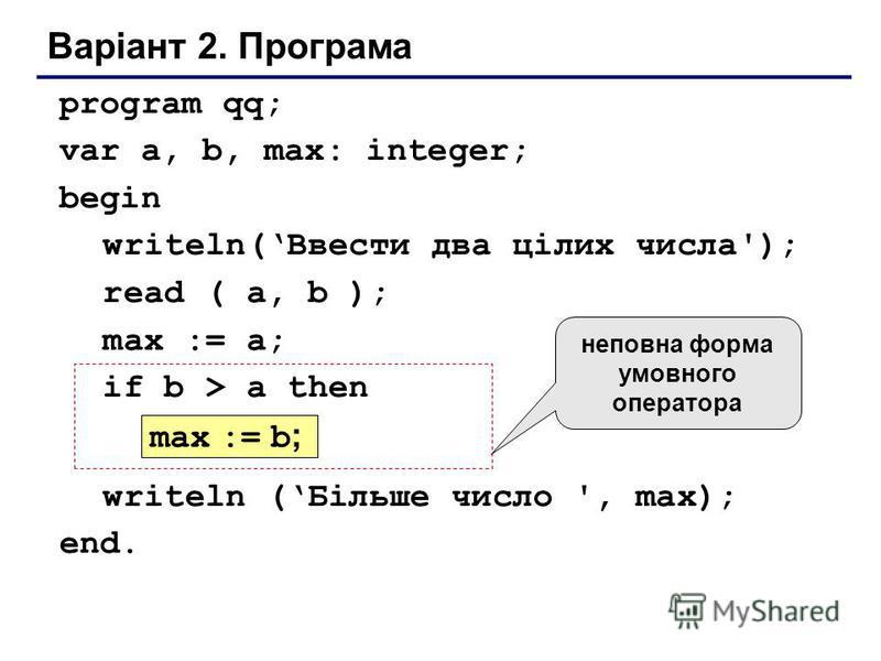 Варіант 2. Програма program qq; var a, b, max: integer; begin writeln(Ввести два цілих числа'); read ( a, b ); max := a; if b > a then writeln (Більше число ', max); end. max := b ; неповна форма умовного оператора