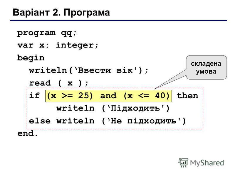 Варіант 2. Програма program qq; var x: integer; begin writeln(Ввести вік'); read ( x ); if (x >= 25) and (x <= 40) then writeln (Підходить') else writeln (Не підходить') end. складена умова