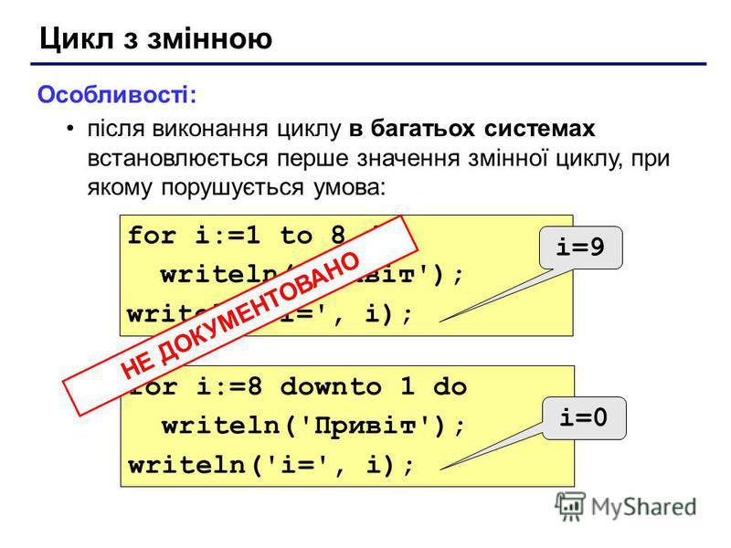 Цикл з змінною Особливості: після виконання циклу в багатьох системах встановлюється перше значення змінної циклу, при якому порушується умова: for i:=1 to 8 do writeln('Привіт'); writeln('i=', i); for i:=8 downto 1 do writeln('Привіт'); writeln('i='