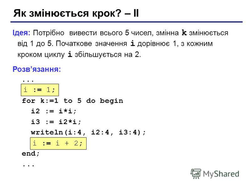 Як змінюється крок? – II Ідея: Потрібно вивести всього 5 чисел, змінна k змінюється від 1 до 5. Початкове значення i дорівнює 1, з кожним кроком циклу i збільшується на 2. Розвязання:... ??? for k:=1 to 5 do begin i2 := i*i; i3 := i2*i; writeln(i:4,