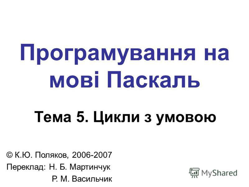 Програмування на мові Паскаль Тема 5. Цикли з умовою © К.Ю. Поляков, 2006-2007 Переклад: Н. Б. Мартинчук Р. М. Васильчик