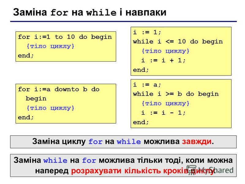 Заміна for на while і навпаки for i:=1 to 10 do begin {тіло циклу} end; i := 1; while i <= 10 do begin {тіло циклу} i := i + 1; end; for i:=a downto b do begin {тіло циклу} end; i := a; while i >= b do begin {тіло циклу} i := i - 1; end; Заміна while