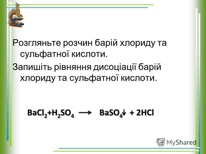 Розгляньте розчин барій хлориду та сульфатної кислоти. Запишіть рівняння дисоціації барій хлориду та сульфатної кислоти. BaCl 2 +H 2 SO 4 BaSO 4 + 2HCl