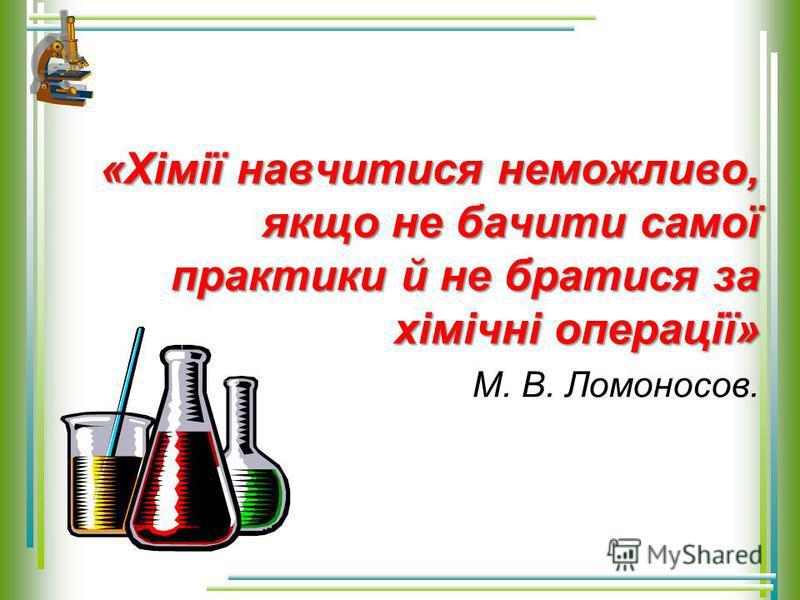 «Хімії навчитися неможливо, якщо не бачити самої практики й не братися за хімічні операції» М. В. Ломоносов.