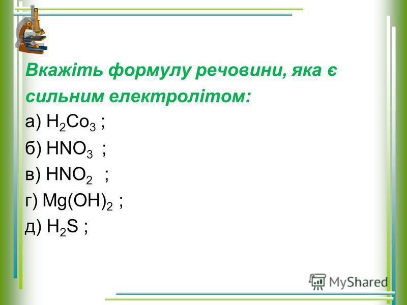 Вкажіть формулу речовини, яка є сильним електролітом: б) HNO 3 ; в) HNO 2 ; г) Mg(OH) 2 ; д) H 2 S ; а) H 2 Co 3 ;