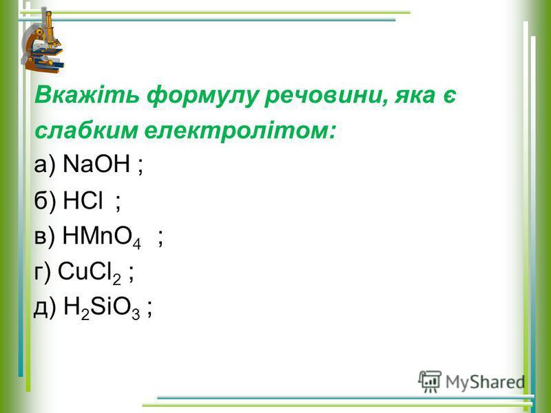 Вкажіть формулу речовини, яка є слабким електролітом: б) HCl ; в) HMnO 4 ; г) CuCl 2 ; д) H 2 SiO 3 ; а) NaOH ;