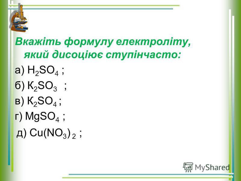 Вкажіть формулу електроліту, який дисоціює ступінчасто: а) H 2 SO 4 ; б) К 2 SO 3 ; в) К 2 SO 4 ; г) MgSO 4 ; д) Cu(NO 3 ) 2 ;