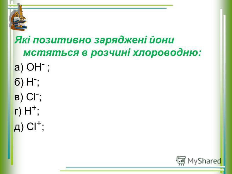 Які позитивно заряджені йони мстяться в розчині хлороводню: а) OH - ; б) H - ; в) Сl - ; д) Сl + ; г) H + ;