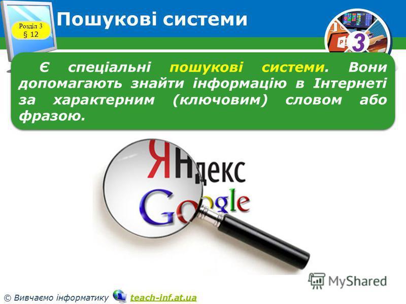33 © Вивчаємо інформатику teach-inf.at.uateach-inf.at.ua Пошукові системи Розділ 3 § 12 Є спеціальні пошукові системи. Вони допомагають знайти інформацію в Інтернеті за характерним (ключовим) словом або фразою.