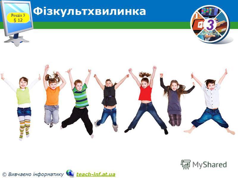 33 © Вивчаємо інформатику teach-inf.at.uateach-inf.at.ua Фізкультхвилинка Розділ 3 § 12