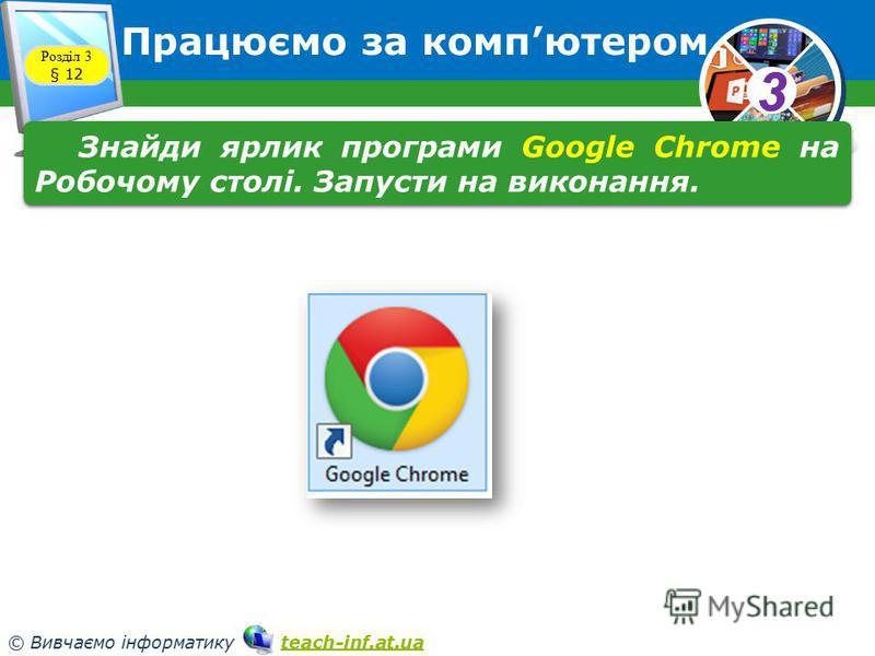 33 © Вивчаємо інформатику teach-inf.at.uateach-inf.at.ua Працюємо за компютером Розділ 3 § 12 Знайди ярлик програми Google Chrome на Робочому столі. Запусти на виконання.