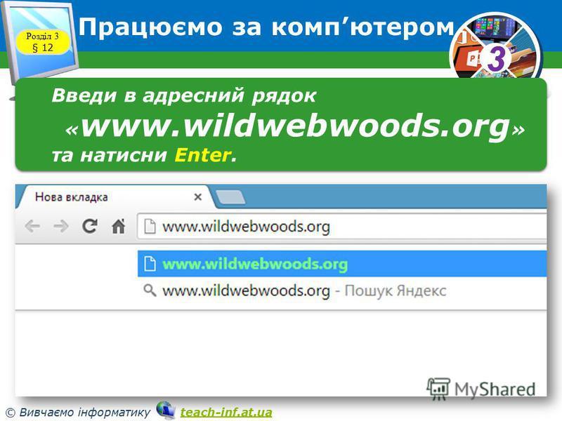33 © Вивчаємо інформатику teach-inf.at.uateach-inf.at.ua Працюємо за компютером Розділ 3 § 12 Введи в адресний рядок « www.wildwebwoods.org » та натисни Enter. Введи в адресний рядок « www.wildwebwoods.org » та натисни Enter.