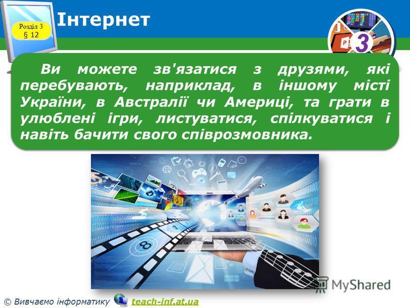 33 © Вивчаємо інформатику teach-inf.at.uateach-inf.at.ua Інтернет Розділ 3 § 12 Ви можете зв'язатися з друзями, які перебувають, наприклад, в іншому місті України, в Австралії чи Америці, та грати в улюблені ігри, листуватися, спілкуватися і навіть б