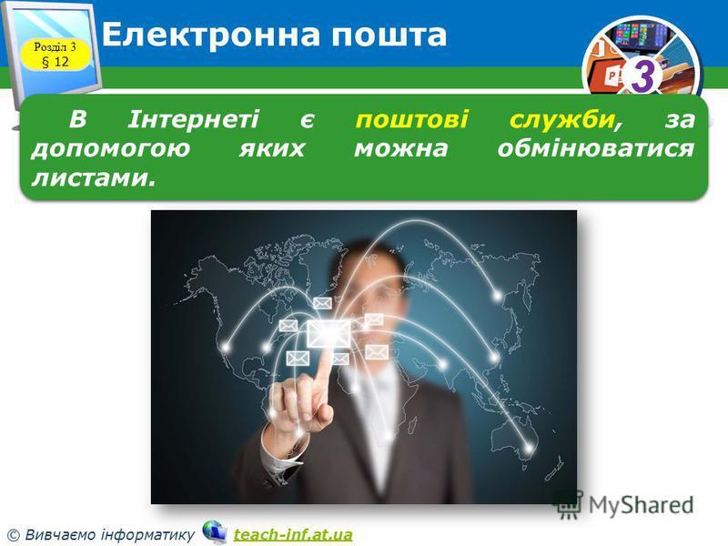 33 © Вивчаємо інформатику teach-inf.at.uateach-inf.at.ua Електронна пошта Розділ 3 § 12 В Інтернеті є поштові служби, за допомогою яких можна обмінюватися листами.