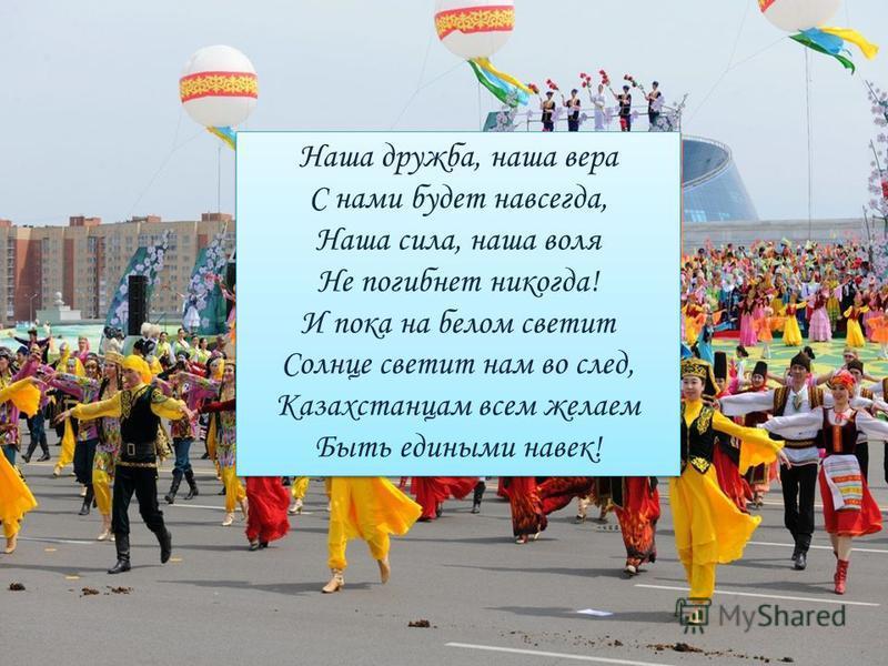 Наша дружба, наша вера С нами будет навсегда, Наша сила, наша воля Не погибнет никогда! И пока на белом светит Солнце светит нам во след, Казахстанцам всем желаем Быть едиными навек! Наша дружба, наша вера С нами будет навсегда, Наша сила, наша воля
