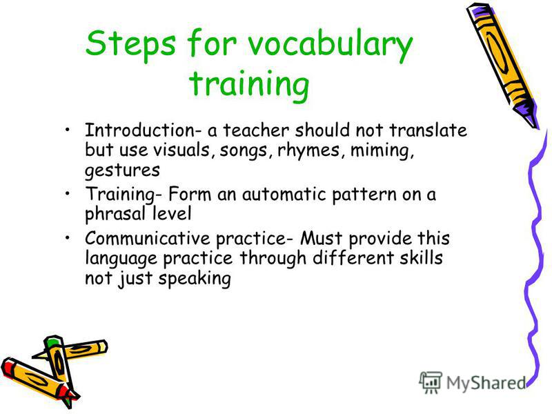 Steps for vocabulary training Introduction- a teacher should not translate but use visuals, songs, rhymes, miming, gestures Training- Form an automatic pattern on a phrasal level Communicative practice- Must provide this language practice through dif