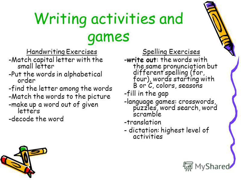Writing activities and games Handwriting Exercises -Match capital letter with the small letter -Put the words in alphabetical order -find the letter among the words -Match the words to the picture -make up a word out of given letters -decode the word