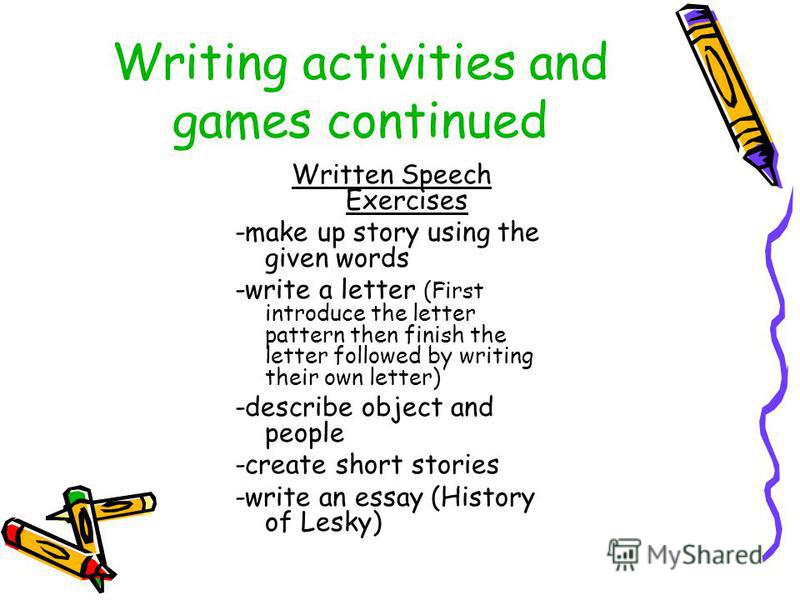 Writing activities and games continued Written Speech Exercises -make up story using the given words -write a letter (First introduce the letter pattern then finish the letter followed by writing their own letter) -describe object and people -create