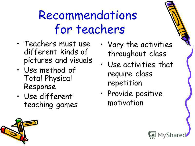 Recommendations for teachers Teachers must use different kinds of pictures and visuals Use method of Total Physical Response Use different teaching games Vary the activities throughout class Use activities that require class repetition Provide positi