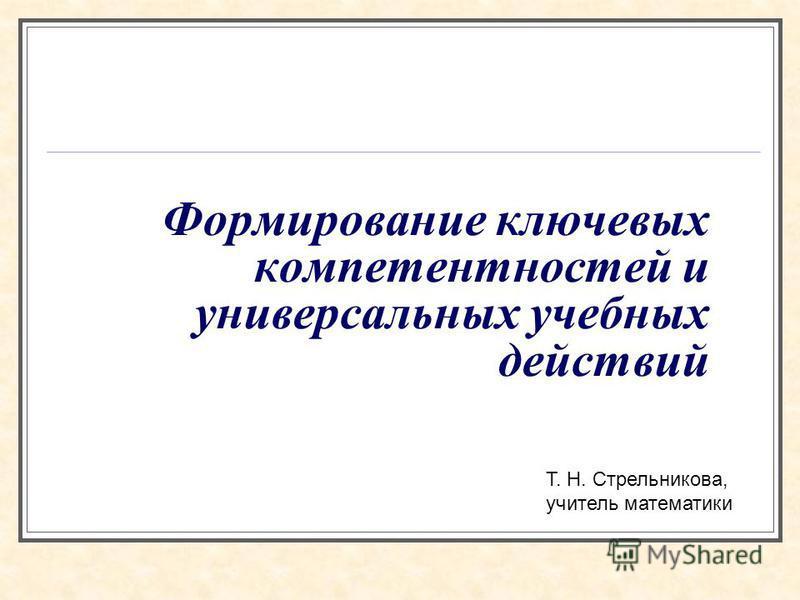 Формирование ключевых компетентностей и универсальных учебных действий Т. Н. Стрельникова, учитель математики
