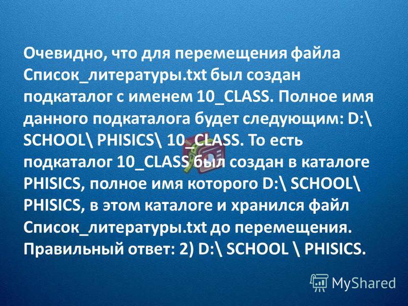 Очевидно, что для перемещения файла Список_литературы.txt был создан подкаталог с именем 10_CLASS. Полное имя данного подкаталога будет следующим: D:\ SCHOOL\ PHISICS\ 10_CLASS. То есть подкаталог 10_CLASS был создан в каталоге PHISICS, полное имя ко