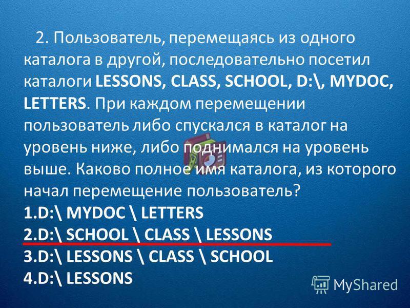 2. Пользователь, перемещаясь из одного каталога в другой, последовательно посетил каталоги LESSONS, CLASS, SCHOOL, D:\, MYDOC, LETTERS. При каждом перемещении пользователь либо спускался в каталог на уровень ниже, либо поднимался на уровень выше. Как