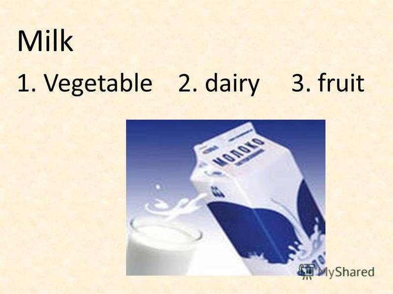 Milk 1. Vegetable 2. dairy 3. fruit