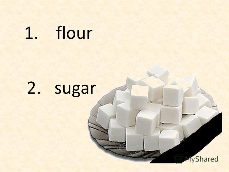 1. flour 2. sugar
