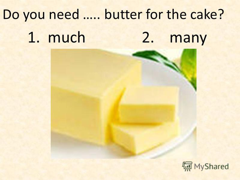 Do you need ….. butter for the cake? 1. much 2. many