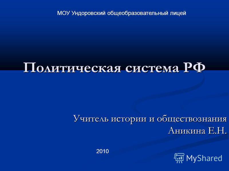Политическая система РФ Учитель истории и обществознания Аникина Е.Н. МОУ Ундоровский общеобразовательный лицей 2010