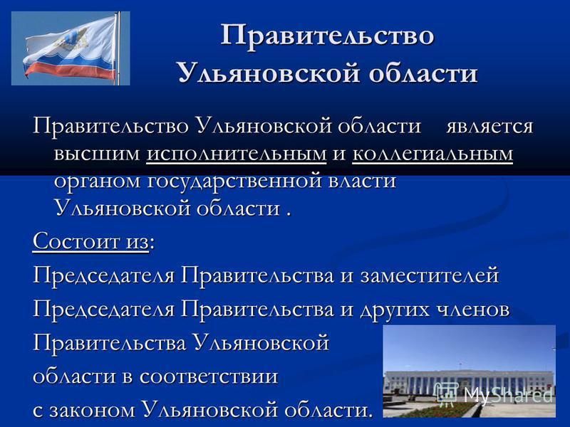 Правительство Ульяновской области Правительство Ульяновской области является высшим исполнительным и коллегиальным органом государственной власти Ульяновской области. Состоит из: Председателя Правительства и заместителей Председателя Правительства и