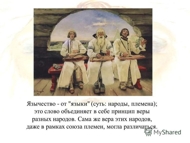 Язычество - от языки (суть: народы, племена); это слово объединяет в себе принцип веры разных народов. Сама же вера этих народов, даже в рамках союза племен, могла различаться.