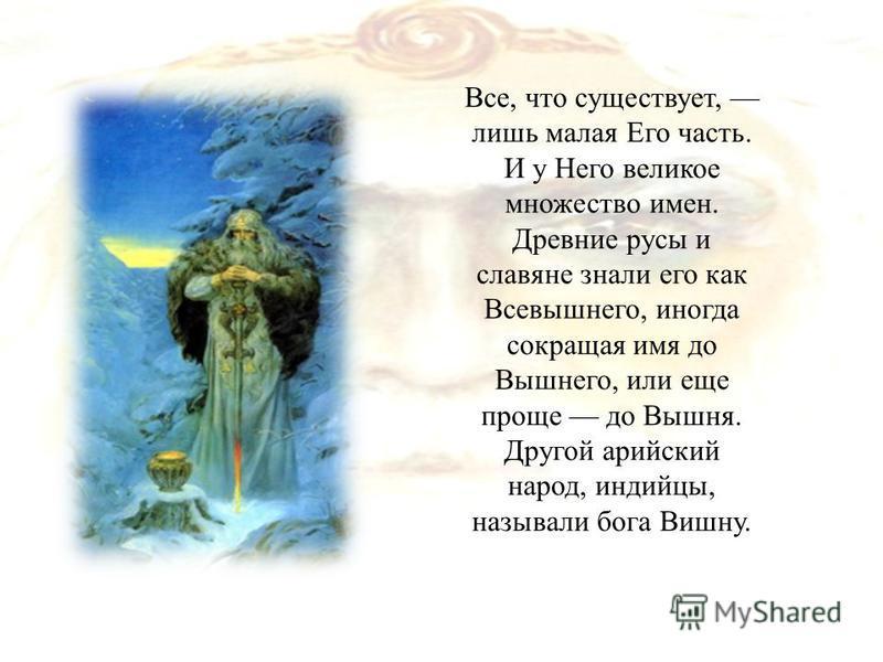 Все, что существует, лишь малая Его часть. И у Него великое множество имен. Древние русы и славяне знали его как Всевышнего, иногда сокращая имя до Вышнего, или еще проще до Вышня. Другой арийский народ, индийцы, называли бога Вишну.